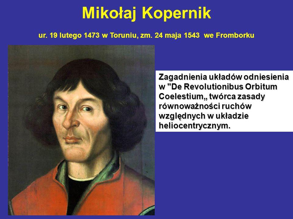 Mikołaj Kopernik ur. 19 lutego 1473 w Toruniu, zm