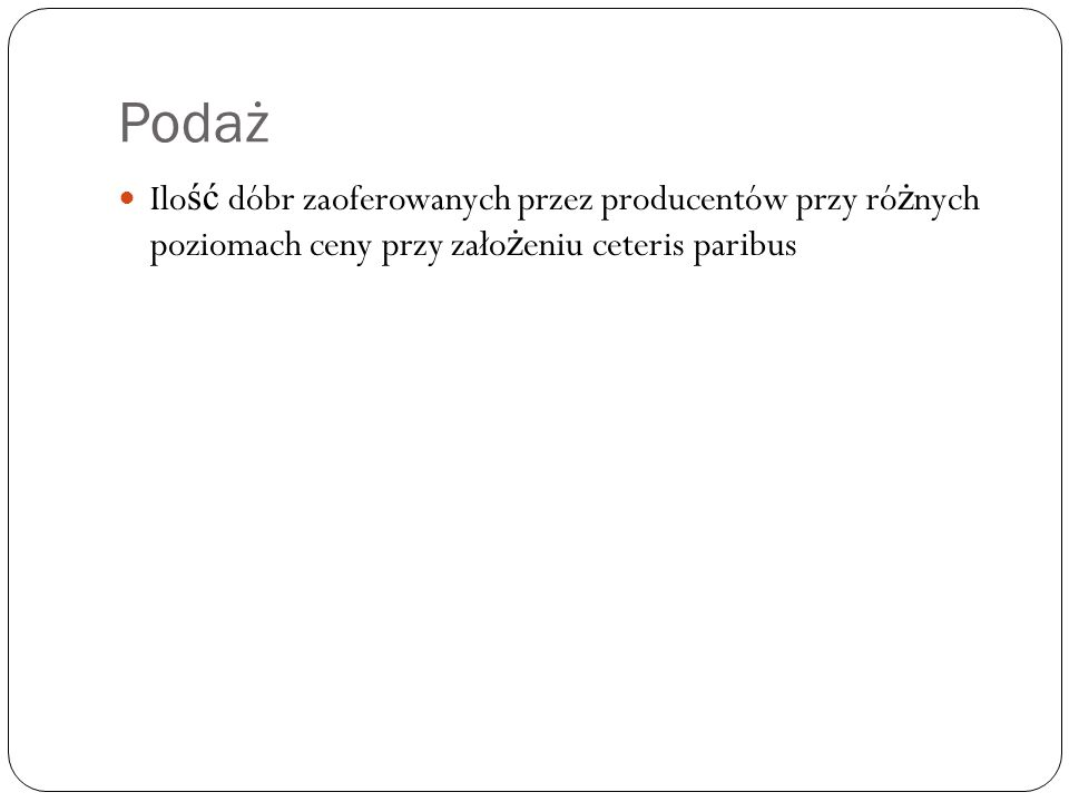 Podaż Ilość dóbr zaoferowanych przez producentów przy różnych poziomach ceny przy założeniu ceteris paribus.