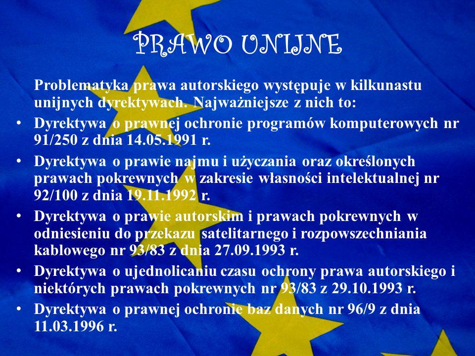 PRAWO UNIJNE Problematyka prawa autorskiego występuje w kilkunastu unijnych dyrektywach. Najważniejsze z nich to: