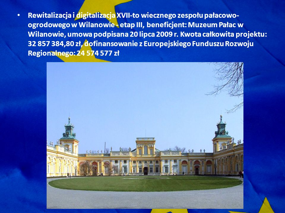 Rewitalizacja i digitalizacja XVII-to wiecznego zespołu pałacowo-ogrodowego w Wilanowie - etap III, beneficjent: Muzeum Pałac w Wilanowie, umowa podpisana 20 lipca 2009 r.