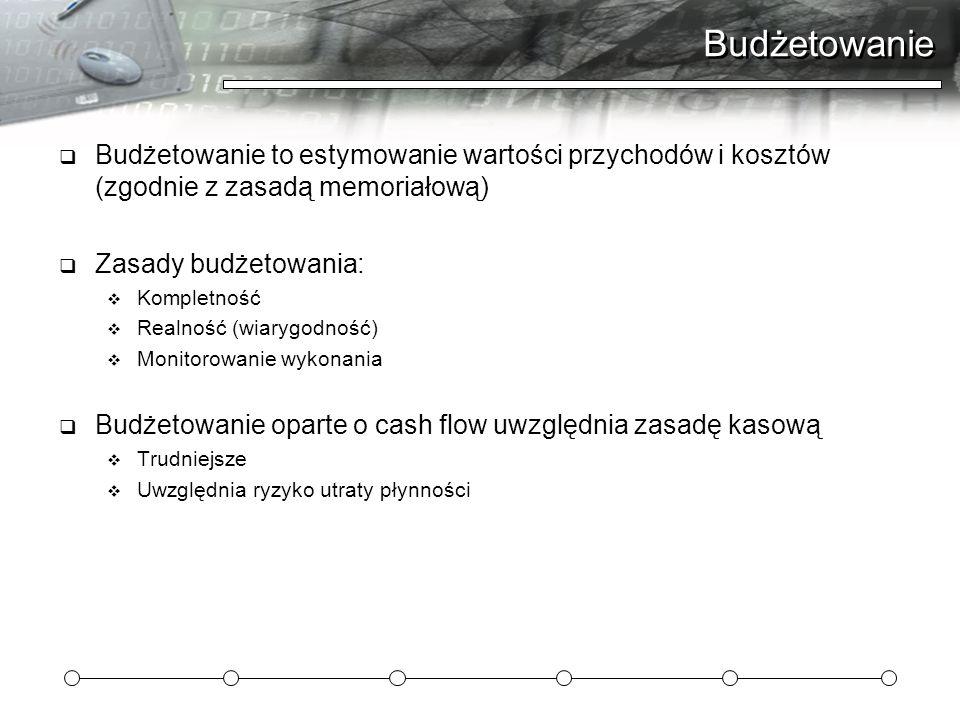 Budżetowanie Budżetowanie to estymowanie wartości przychodów i kosztów (zgodnie z zasadą memoriałową)