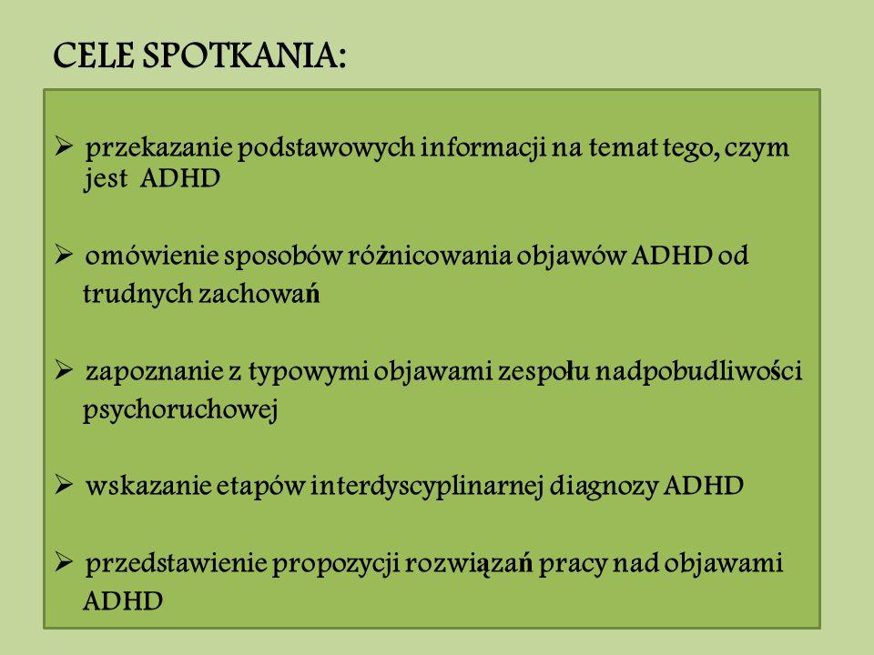 CELE SPOTKANIA: przekazanie podstawowych informacji na temat tego, czym jest ADHD. omówienie sposobów różnicowania objawów ADHD od.