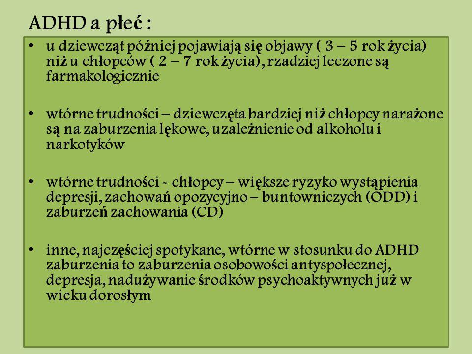 ADHD a płeć : u dziewcząt później pojawiają się objawy ( 3 – 5 rok życia) niż u chłopców ( 2 – 7 rok życia), rzadziej leczone są farmakologicznie.