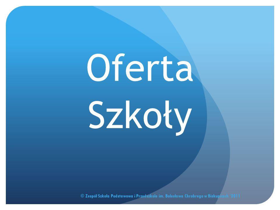 Oferta Szkoły © Zespół Szkoła Podstawowa i Przedszkole im. Bolesława Chrobrego w Biskupicach '2011