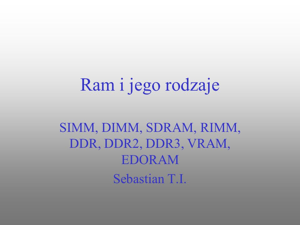 SIMM, DIMM, SDRAM, RIMM, DDR, DDR2, DDR3, VRAM, EDORAM Sebastian T.I.
