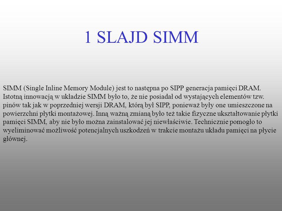 1 SLAJD SIMM SIMM (Single Inline Memory Module) jest to następna po SIPP generacja pamięci DRAM.