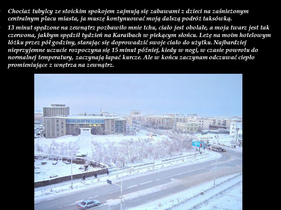 Chociaż tubylcy ze stoickim spokojem zajmują się zabawami z dzieci na zaśnieżonym centralnym placu miasta, ja muszę kontynuować moją dalszą podróż taksówką.