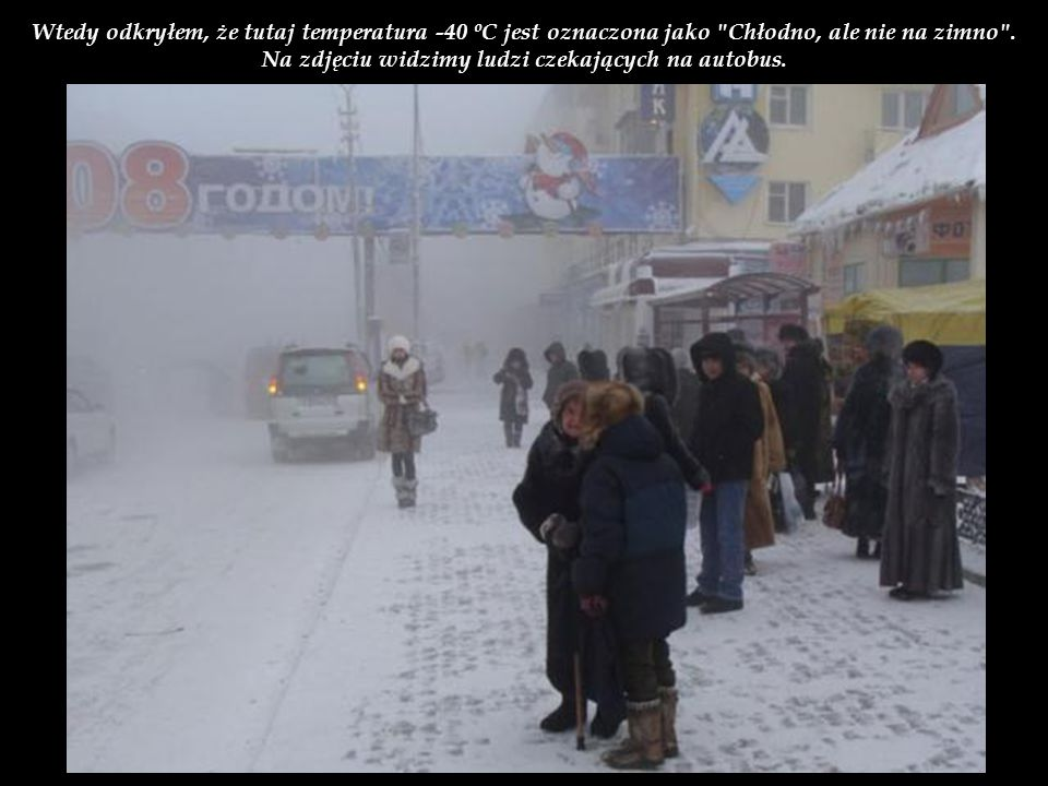Wtedy odkryłem, że tutaj temperatura -40 ºC jest oznaczona jako Chłodno, ale nie na zimno .