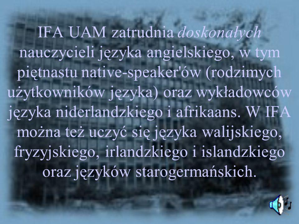 IFA UAM zatrudnia doskonałych nauczycieli języka angielskiego, w tym piętnastu native-speaker ów (rodzimych użytkowników języka) oraz wykładowców języka niderlandzkiego i afrikaans.