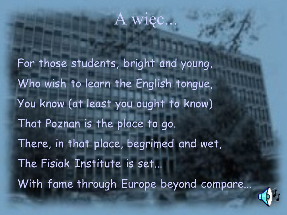 A więc... For those students, bright and young,