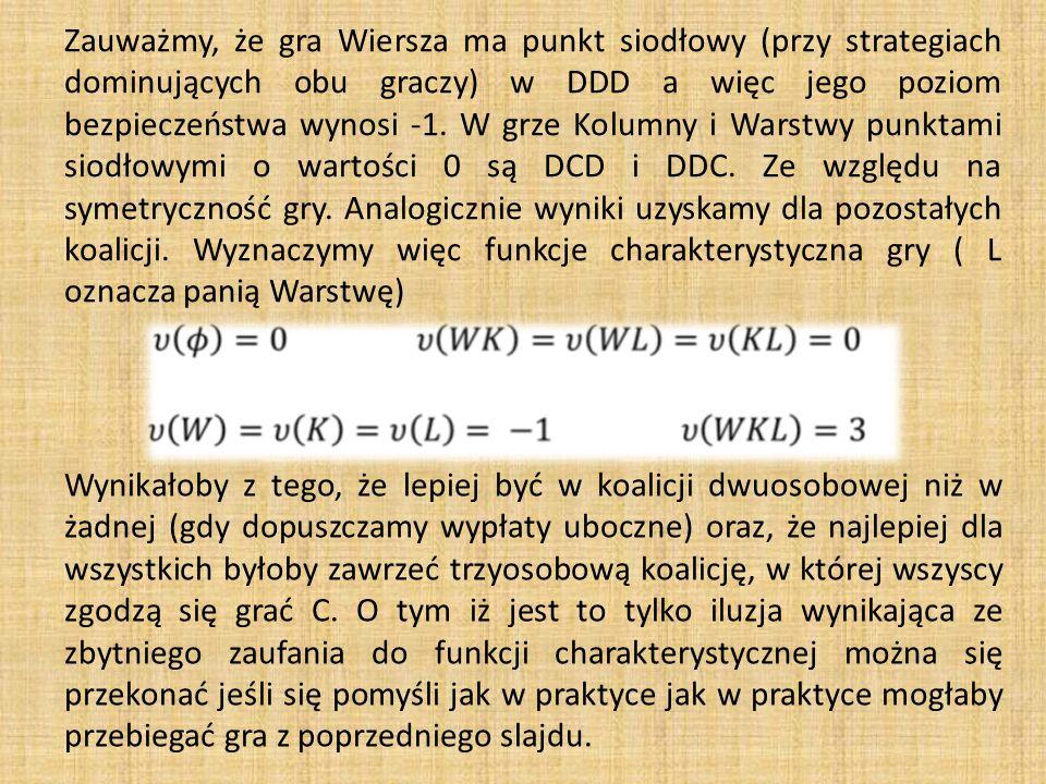 Zauważmy, że gra Wiersza ma punkt siodłowy (przy strategiach dominujących obu graczy) w DDD a więc jego poziom bezpieczeństwa wynosi -1. W grze Kolumny i Warstwy punktami siodłowymi o wartości 0 są DCD i DDC. Ze względu na symetryczność gry. Analogicznie wyniki uzyskamy dla pozostałych koalicji. Wyznaczymy więc funkcje charakterystyczna gry ( L oznacza panią Warstwę)