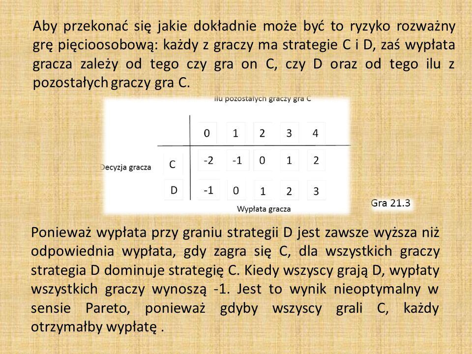 Aby przekonać się jakie dokładnie może być to ryzyko rozważny grę pięcioosobową: każdy z graczy ma strategie C i D, zaś wypłata gracza zależy od tego czy gra on C, czy D oraz od tego ilu z pozostałych graczy gra C.