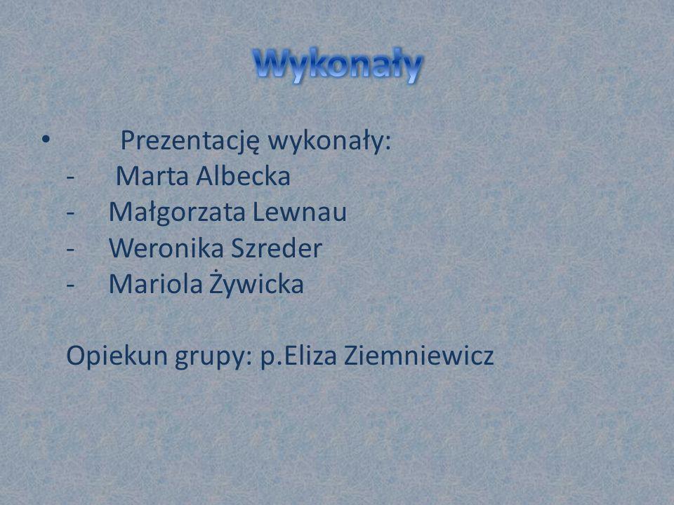 Wykonały Prezentację wykonały: - Marta Albecka - Małgorzata Lewnau - Weronika Szreder - Mariola Żywicka Opiekun grupy: p.Eliza Ziemniewicz.