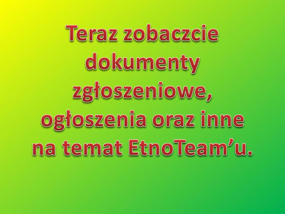 Teraz zobaczcie dokumenty zgłoszeniowe, ogłoszenia oraz inne na temat EtnoTeam'u.