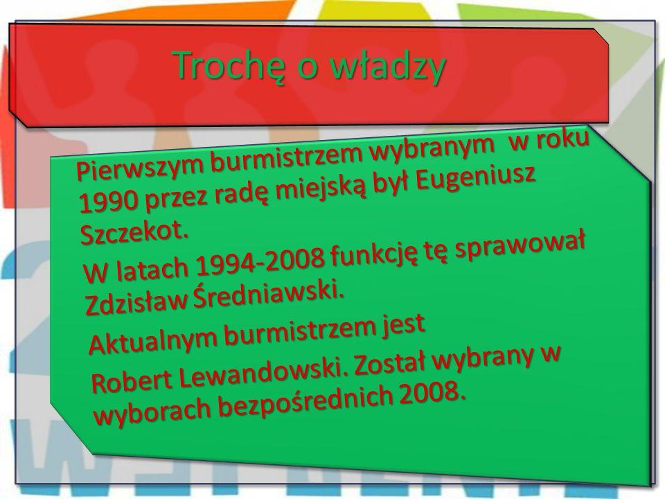 Trochę o władzy Pierwszym burmistrzem wybranym w roku 1990 przez radę miejską był Eugeniusz Szczekot.