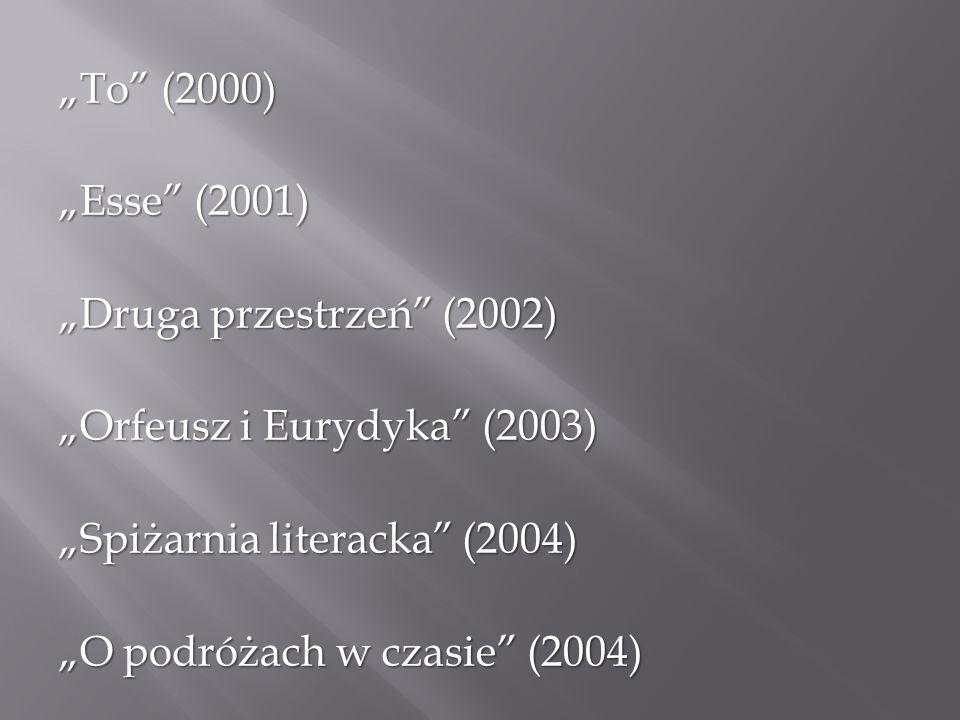 """""""To (2000) """"Esse (2001) """"Druga przestrzeń (2002) """"Orfeusz i Eurydyka (2003) """"Spiżarnia literacka (2004)"""