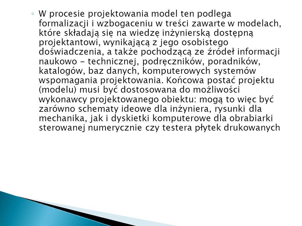 W procesie projektowania model ten podlega formalizacji i wzbogaceniu w treści zawarte w modelach, które składają się na wiedzę inżynierską dostępną projektantowi, wynikającą z jego osobistego doświadczenia, a także pochodzącą ze źródeł informacji naukowo - technicznej, podręczników, poradników, katalogów, baz danych, komputerowych systemów wspomagania projektowania.