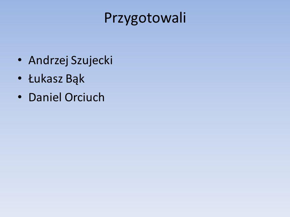 Przygotowali Andrzej Szujecki Łukasz Bąk Daniel Orciuch