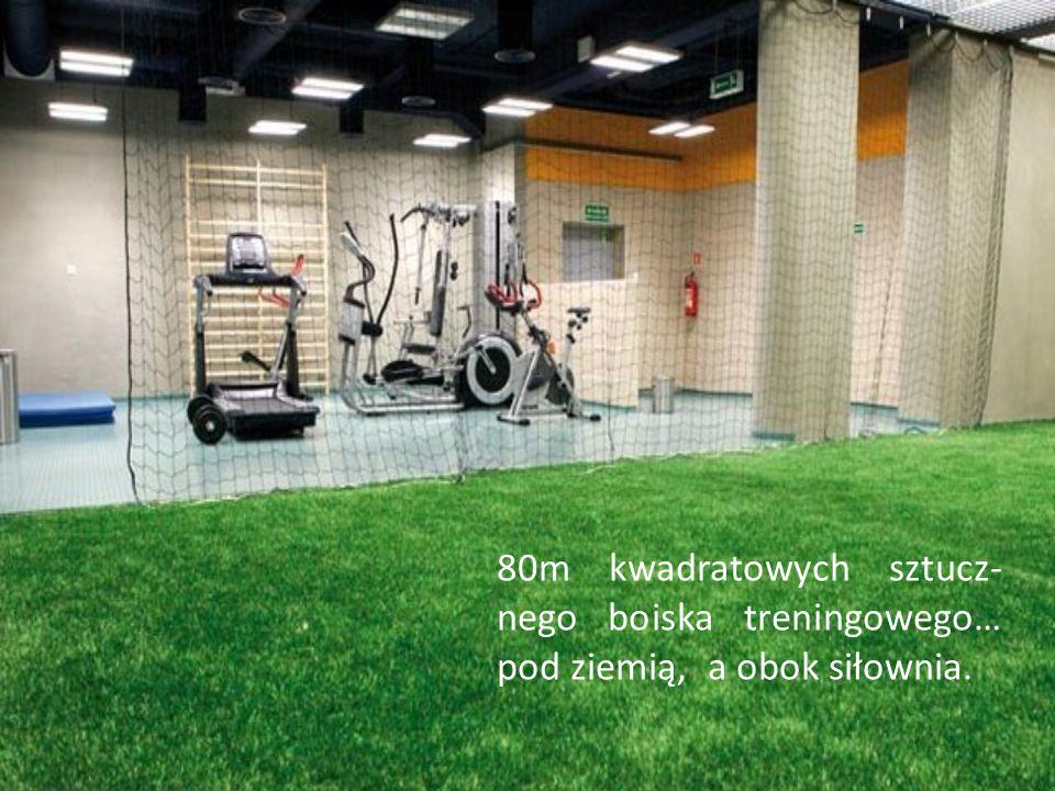 80m kwadratowych sztucz-nego boiska treningowego… pod ziemią, a obok siłownia.
