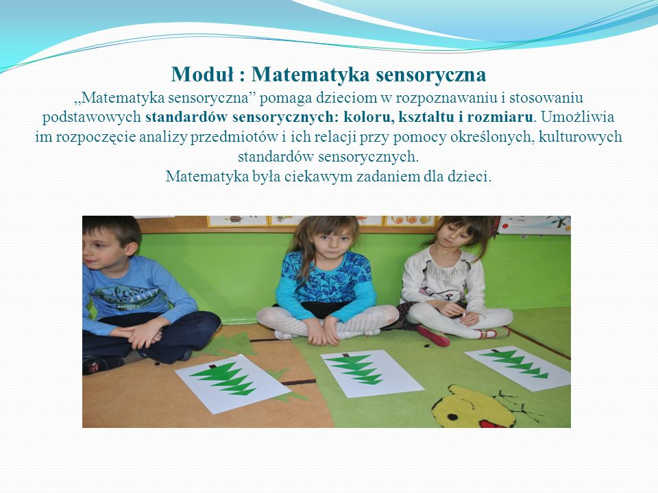 """Moduł : Matematyka sensoryczna """"Matematyka sensoryczna pomaga dzieciom w rozpoznawaniu i stosowaniu podstawowych standardów sensorycznych: koloru, kształtu i rozmiaru."""