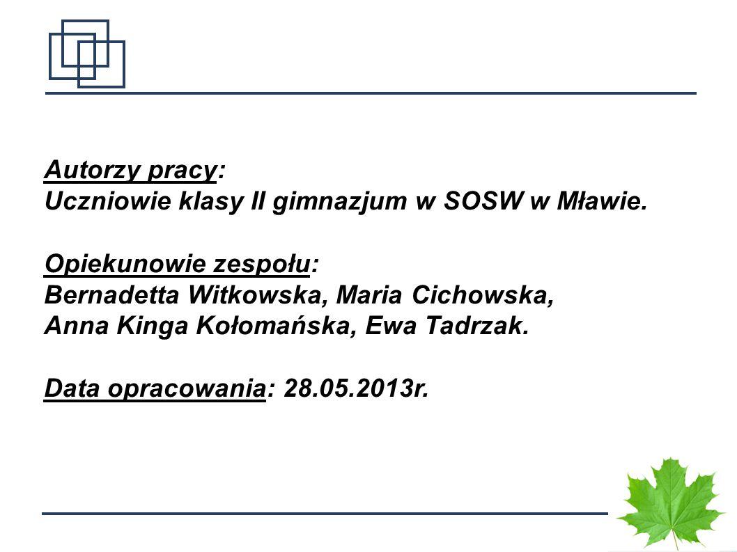 Autorzy pracy: Uczniowie klasy II gimnazjum w SOSW w Mławie. Opiekunowie zespołu: Bernadetta Witkowska, Maria Cichowska,