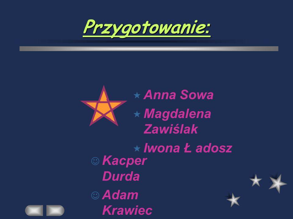 Przygotowanie: Anna Sowa Magdalena Zawiślak Iwona Ł adosz Kacper Durda