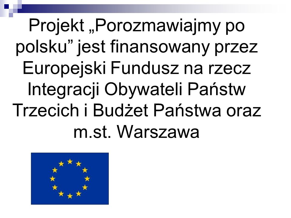 """Projekt """"Porozmawiajmy po polsku jest finansowany przez Europejski Fundusz na rzecz Integracji Obywateli Państw Trzecich i Budżet Państwa oraz m.st."""