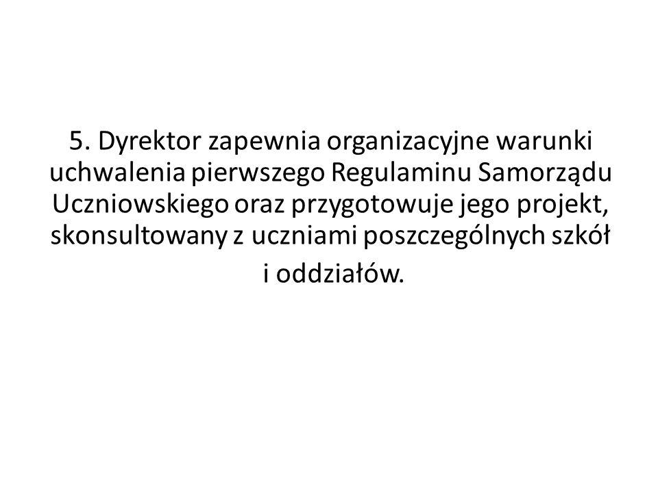 5. Dyrektor zapewnia organizacyjne warunki uchwalenia pierwszego Regulaminu Samorządu Uczniowskiego oraz przygotowuje jego projekt, skonsultowany z uczniami poszczególnych szkół