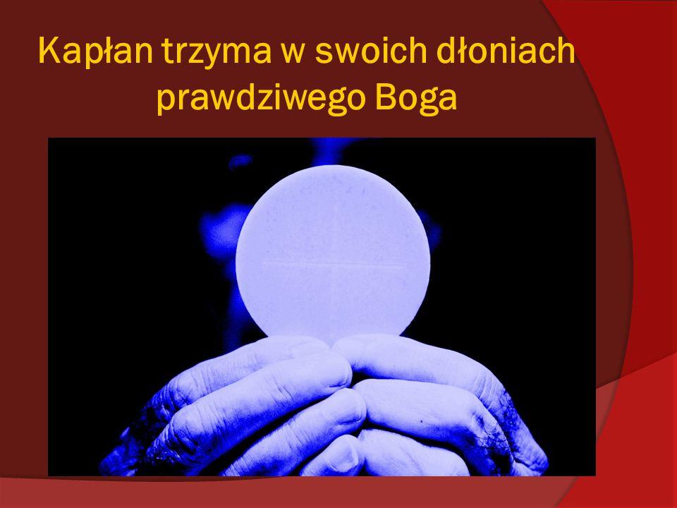 Kapłan trzyma w swoich dłoniach prawdziwego Boga