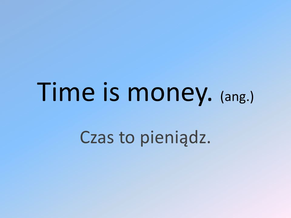 Time is money. (ang.) Czas to pieniądz.