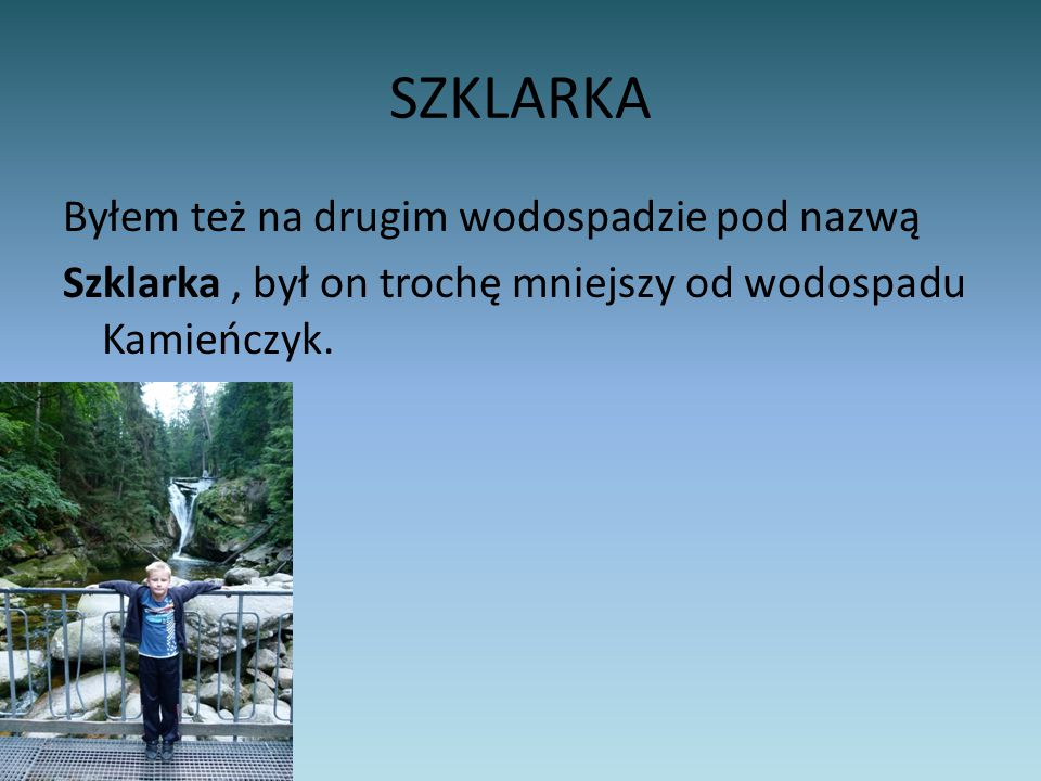 SZKLARKA Byłem też na drugim wodospadzie pod nazwą Szklarka , był on trochę mniejszy od wodospadu Kamieńczyk.