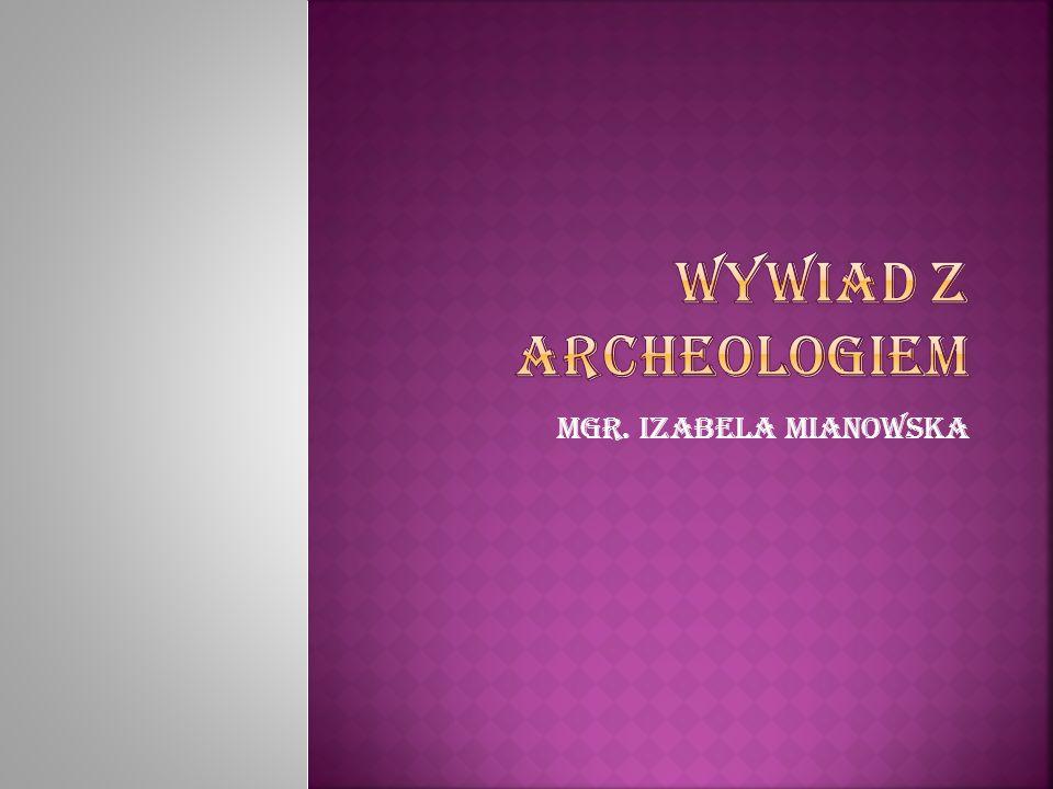 Wywiad z archeologiem Mgr. Izabela Mianowska