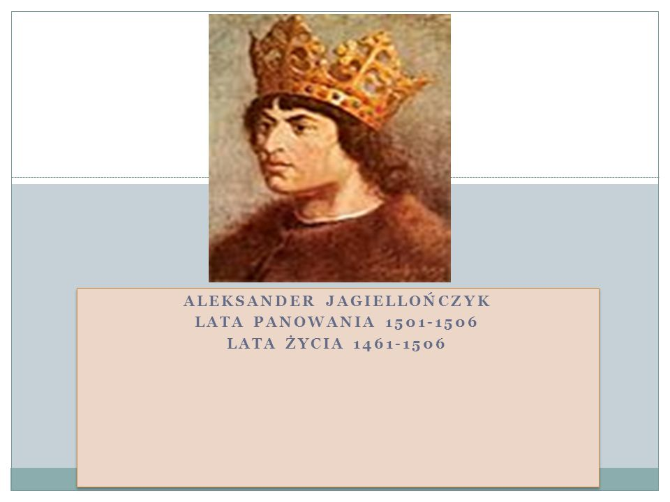 Aleksander Jagiellończyk lata panowania 1501-1506 Lata życia 1461-1506