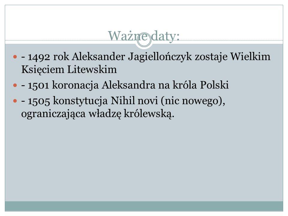 Ważne daty: - 1492 rok Aleksander Jagiellończyk zostaje Wielkim Księciem Litewskim. - 1501 koronacja Aleksandra na króla Polski.