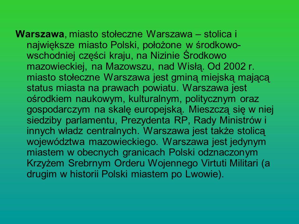 Warszawa, miasto stołeczne Warszawa – stolica i największe miasto Polski, położone w środkowo-wschodniej części kraju, na Nizinie Środkowo mazowieckiej, na Mazowszu, nad Wisłą.