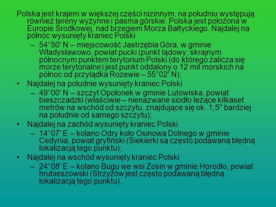 Polska jest krajem w większej części nizinnym, na południu występują również tereny wyżynne i pasma górskie. Polska jest położona w Europie Środkowej, nad brzegiem Morza Bałtyckiego. Najdalej na północ wysunięty kraniec Polski