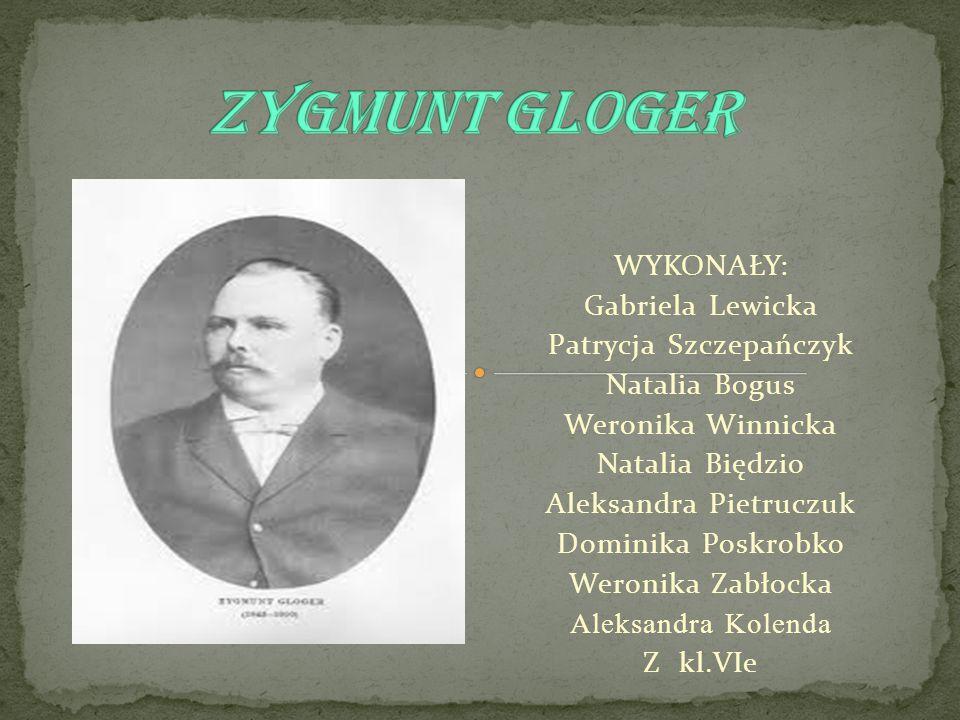 Zygmunt Gloger WYKONAŁY: Gabriela Lewicka Patrycja Szczepańczyk