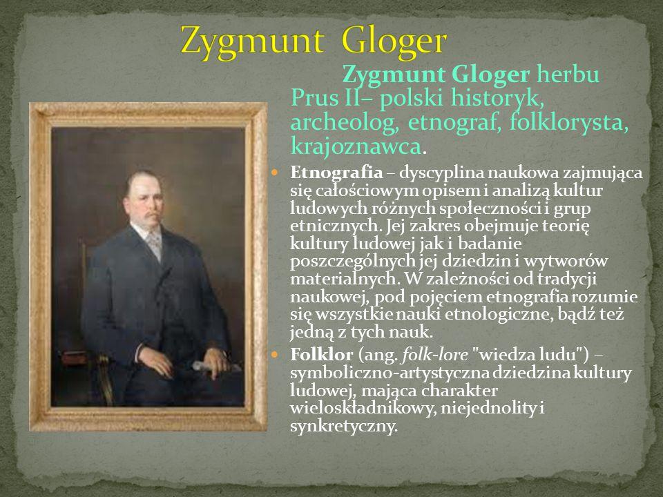 Zygmunt Gloger Zygmunt Gloger herbu Prus II– polski historyk, archeolog, etnograf, folklorysta, krajoznawca.