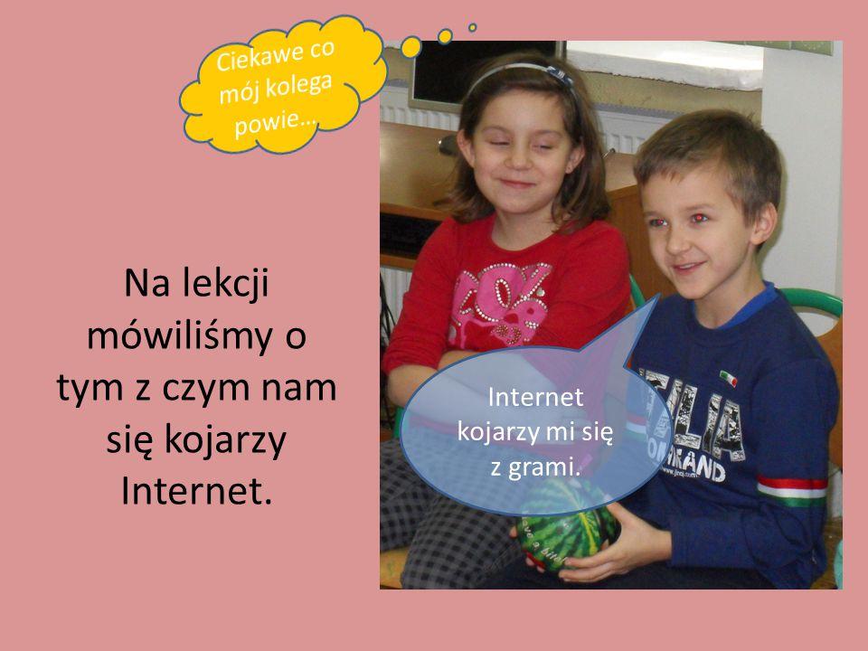 Na lekcji mówiliśmy o tym z czym nam się kojarzy Internet.