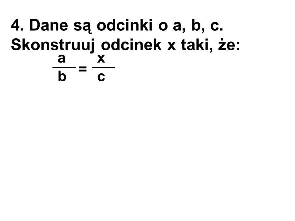 4. Dane są odcinki o a, b, c. Skonstruuj odcinek x taki, że: