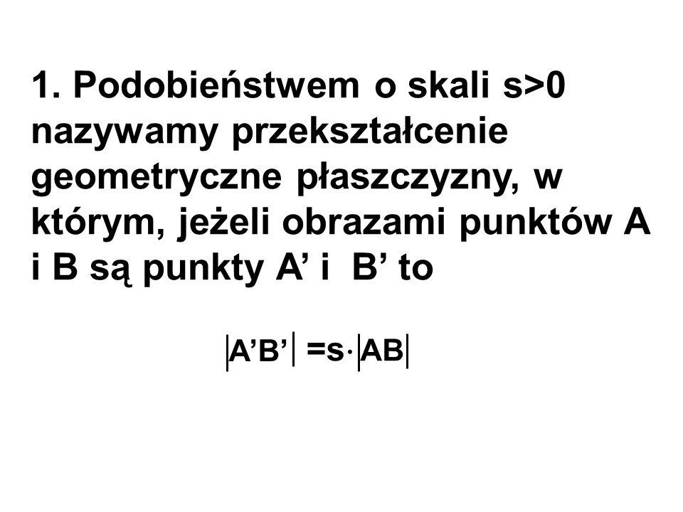 1. Podobieństwem o skali s>0 nazywamy przekształcenie geometryczne płaszczyzny, w którym, jeżeli obrazami punktów A i B są punkty A' i B' to