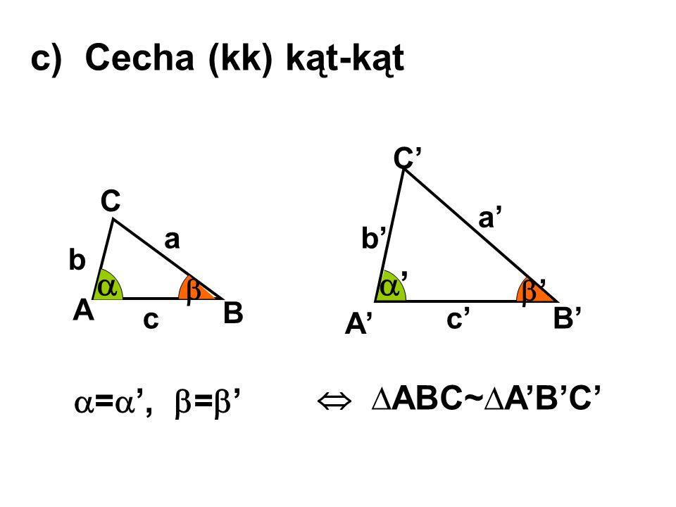 c) Cecha (kk) kąt-kąt  ' =', ='  ∆ABC~∆A'B'C' C' C a' a b' b 