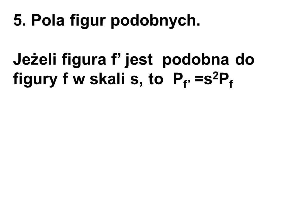 5. Pola figur podobnych. Jeżeli figura f' jest podobna do figury f w skali s, to Pf' =s2Pf