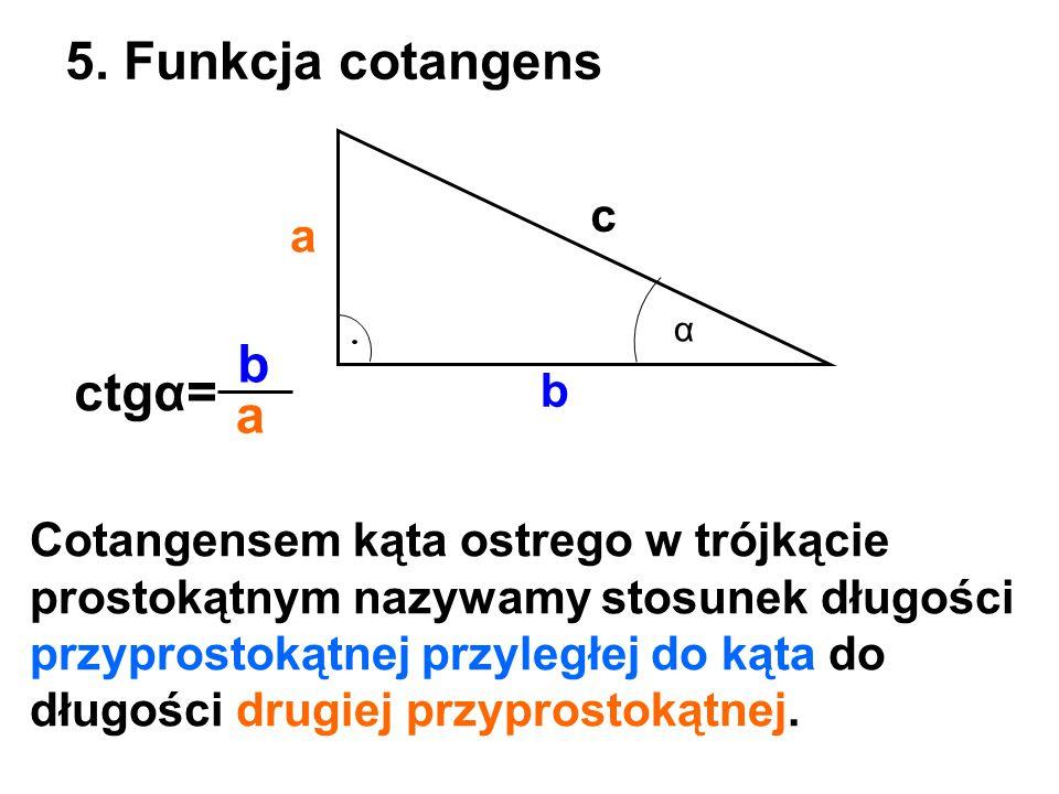 5. Funkcja cotangens b ctgα= a c a b