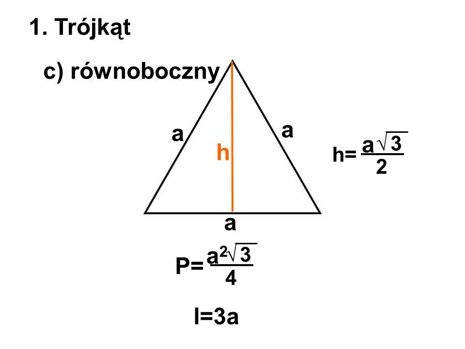 1. Trójkąt c) równoboczny a a a √ 3 h h= 2 a a2 √ 3 P= 4 l=3a