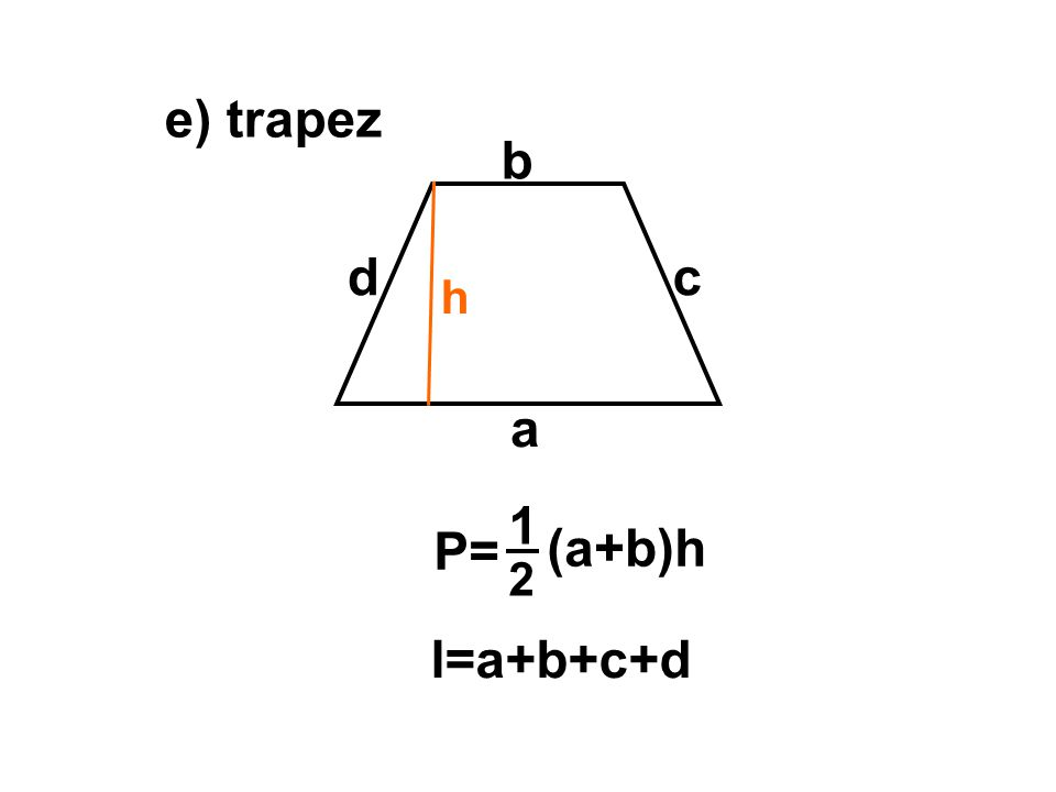 e) trapez b d c h a 1 P= (a+b)h 2 l=a+b+c+d