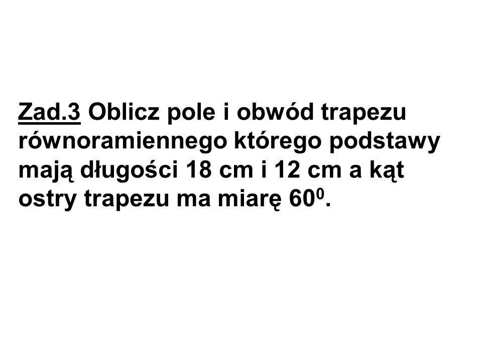 Zad.3 Oblicz pole i obwód trapezu równoramiennego którego podstawy mają długości 18 cm i 12 cm a kąt ostry trapezu ma miarę 600.