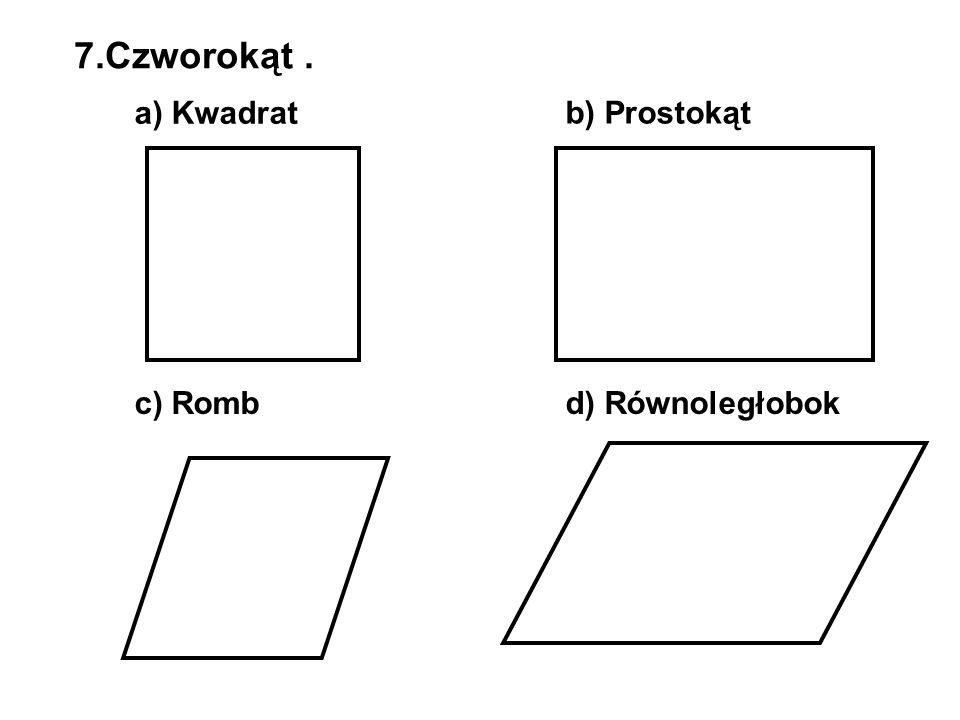 7.Czworokąt . a) Kwadrat b) Prostokąt c) Romb d) Równoległobok