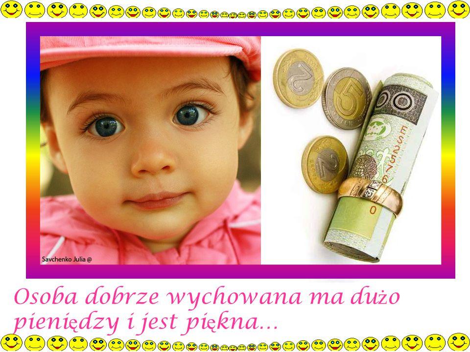 Osoba dobrze wychowana ma dużo pieniędzy i jest piękna…