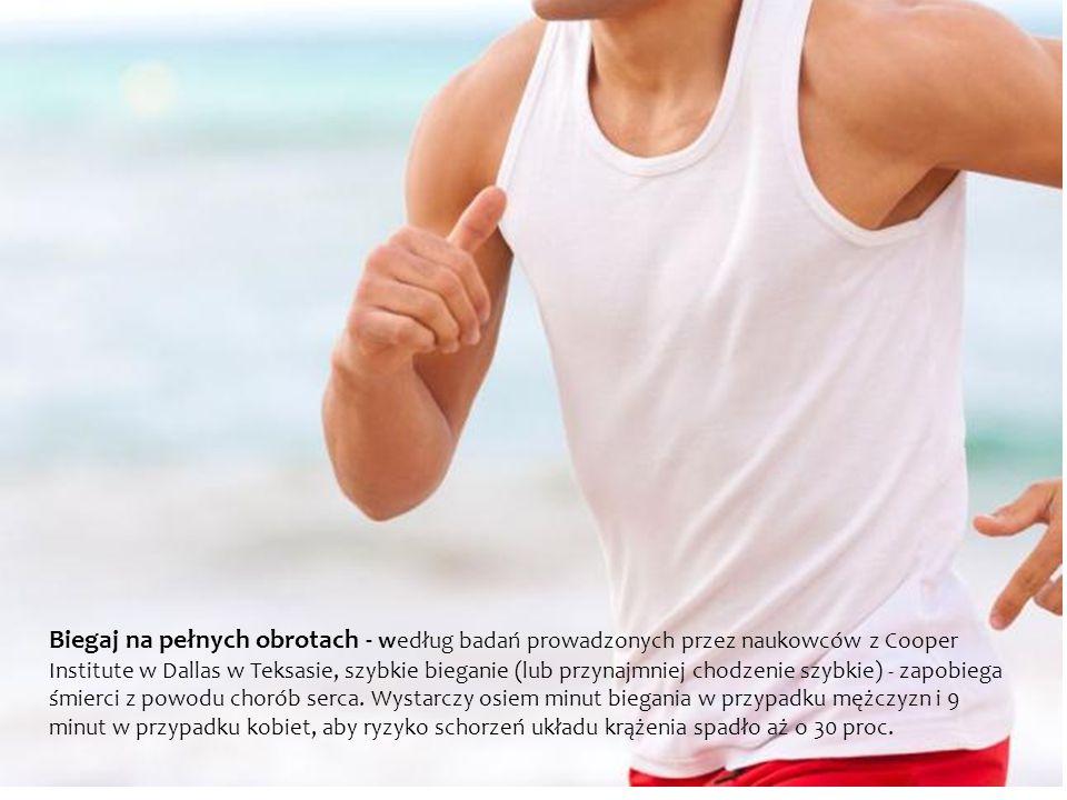 Biegaj na pełnych obrotach - według badań prowadzonych przez naukowców z Cooper Institute w Dallas w Teksasie, szybkie bieganie (lub przynajmniej chodzenie szybkie) - zapobiega śmierci z powodu chorób serca.